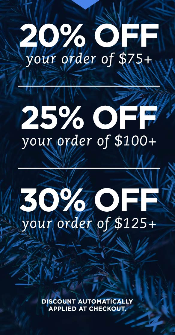 20% OFF your order of $75+ | 25% OFF your order of $100+ | 30% OFF your order of $125+ - Shop and save this holiday season. Discount automatically applied at checkout.