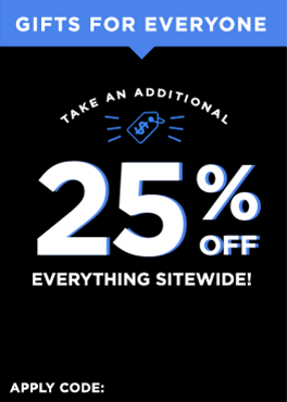 Gifts for everyone! Take an additional 25% off everything sitewide!